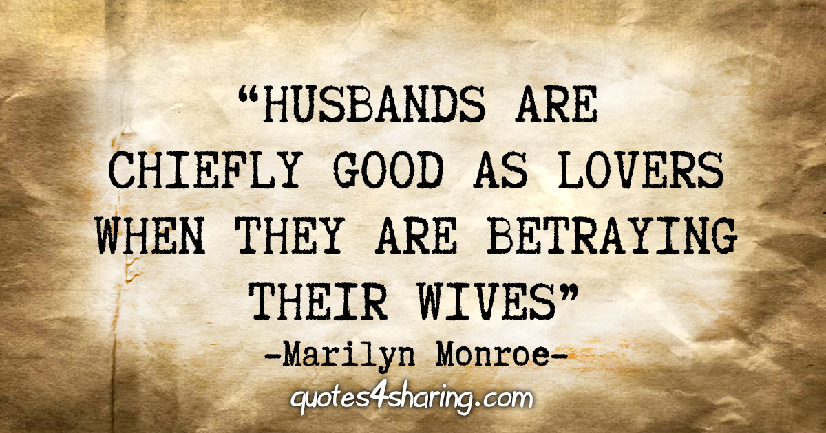 """""""Husbands are chiefly good as lovers when they are betraying their wives."""" - Marilyn Monroe"""