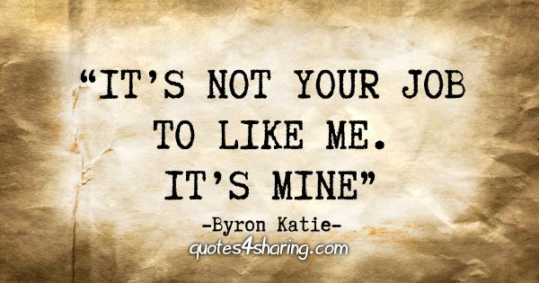 """It's not your job to like me. It's mine"" - Byron Katie"