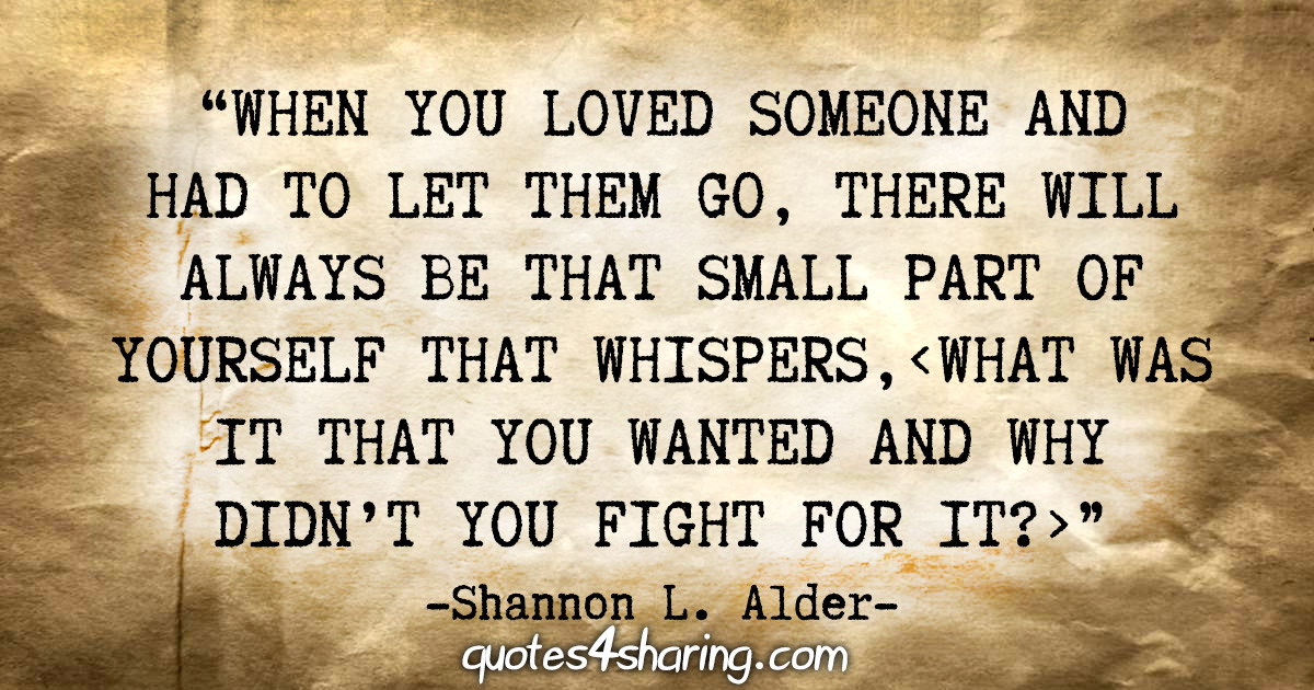 """When you loved someone and had to let them go, there will always be that small part of yourself that whispers,"