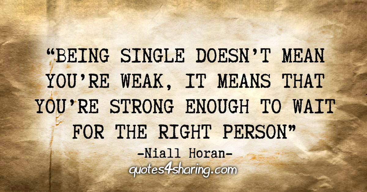 """Being single doesn't mean you're weak, it means that you're strong enough to wait for the right person"" - Niall Horan"