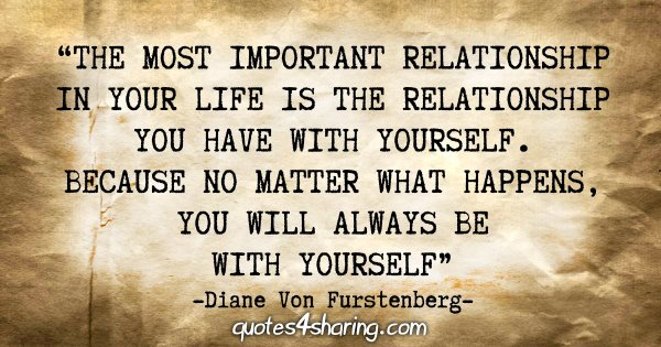 """The most important relationship in your life is the relationship you have with yourself. Because no matter what happens, you will always be with yourself."" - Diane Von Furstenberg"