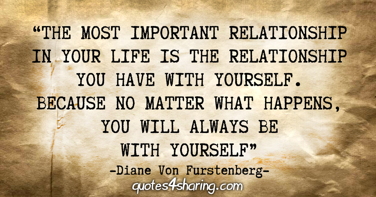 """""""The most important relationship in your life is the relationship you have with yourself. Because no matter what happens, you will always be with yourself."""" - Diane Von Furstenberg"""