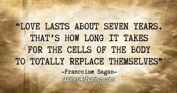 """Love lasts about seven years. That's how long it takes for the cells of the body to totally replace themselves"" - Francoise Sagan"