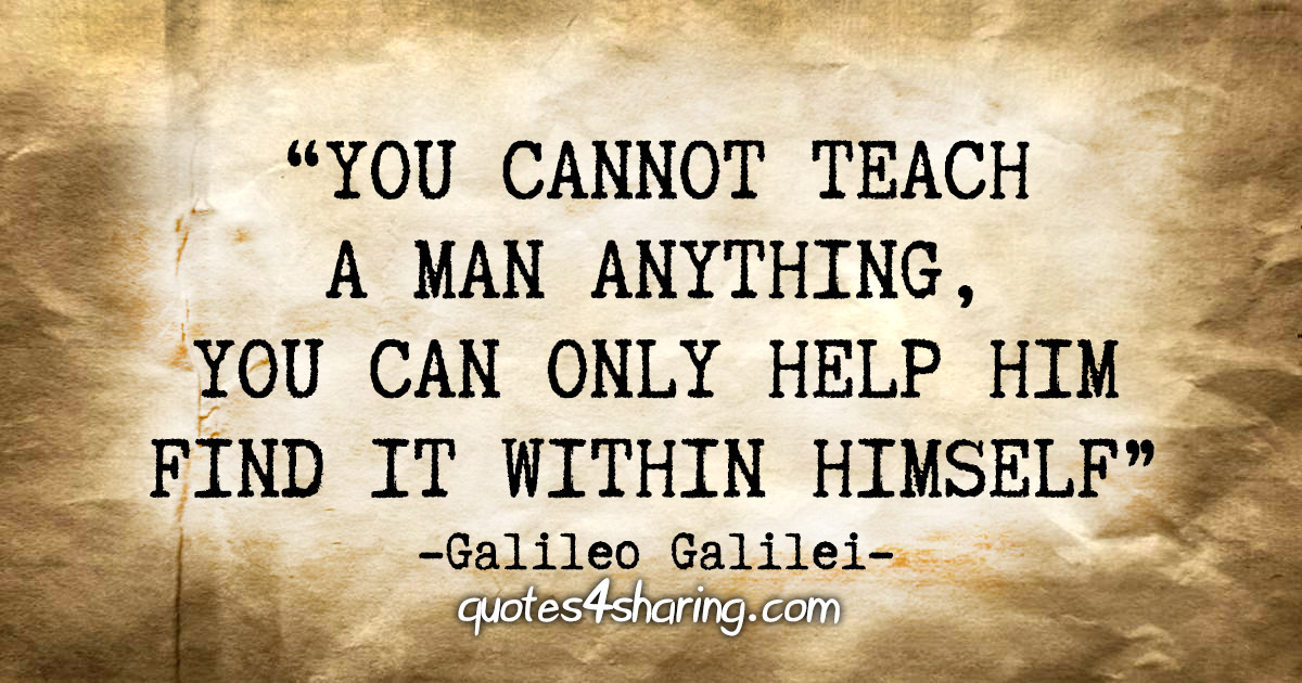 """You cannot teach a man anything, you can only help him find it within himself."" - Galileo Galilei"
