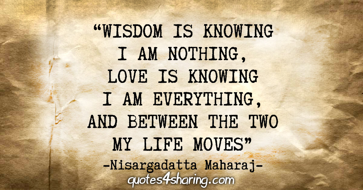 """Wisdom is knowing I am nothing, love is knowing I am everything, and between the two my life moves."" - Nisargadatta Maharaj"