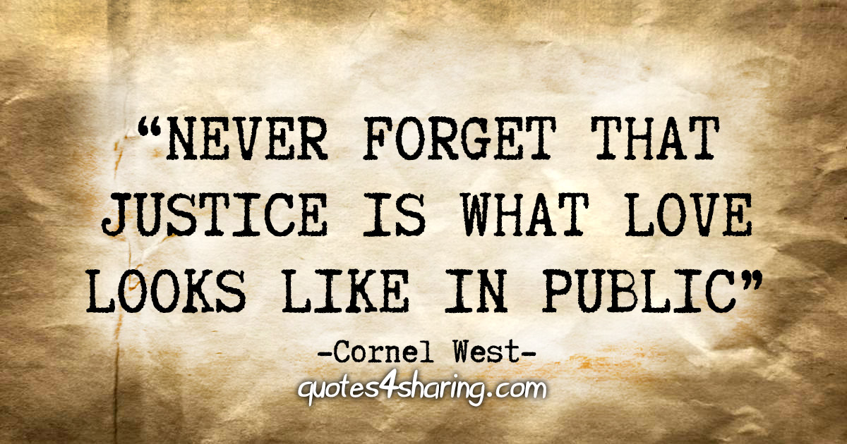 """Never forget that justice is what love looks like in public."" - Cornel West"