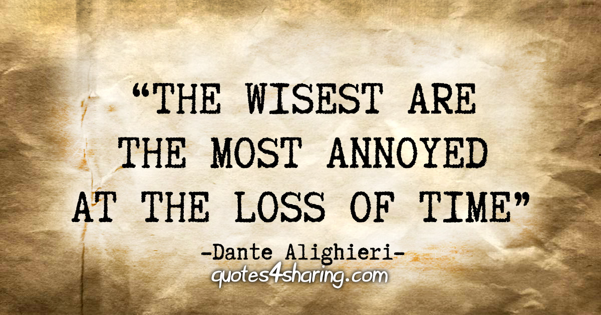 """""""The wisest are the most annoyed at the loss of time"""" - Dante Alighieri"""