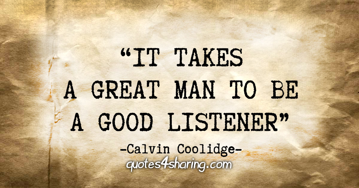 """It takes a great man to be a good listener."" - Calvin Coolidge"