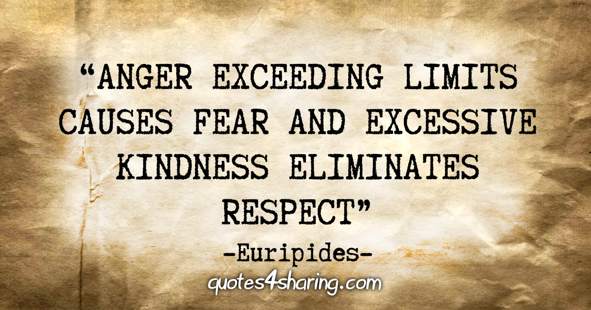 """Anger exceeding limits causes fear and excessive kindness eliminates respect."" - Euripides"