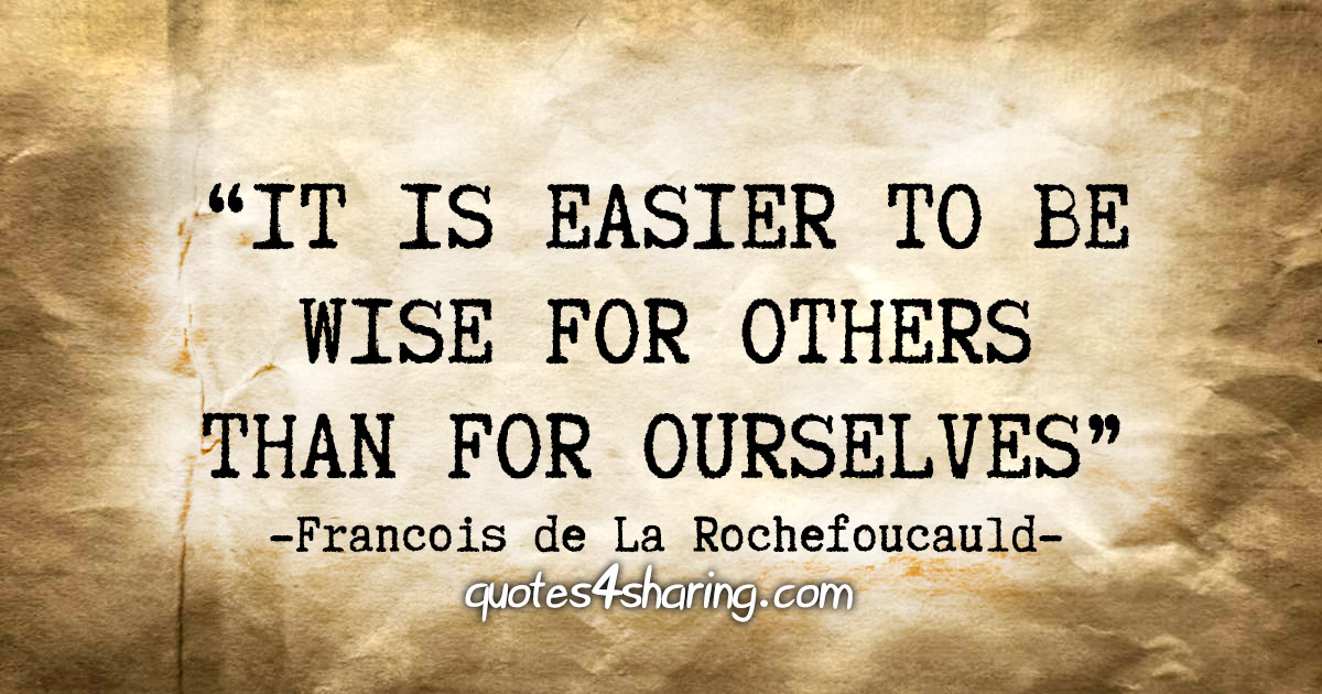 """It is easier to be wise for others than for ourselves."" -  Francois de La Rochefoucauld"