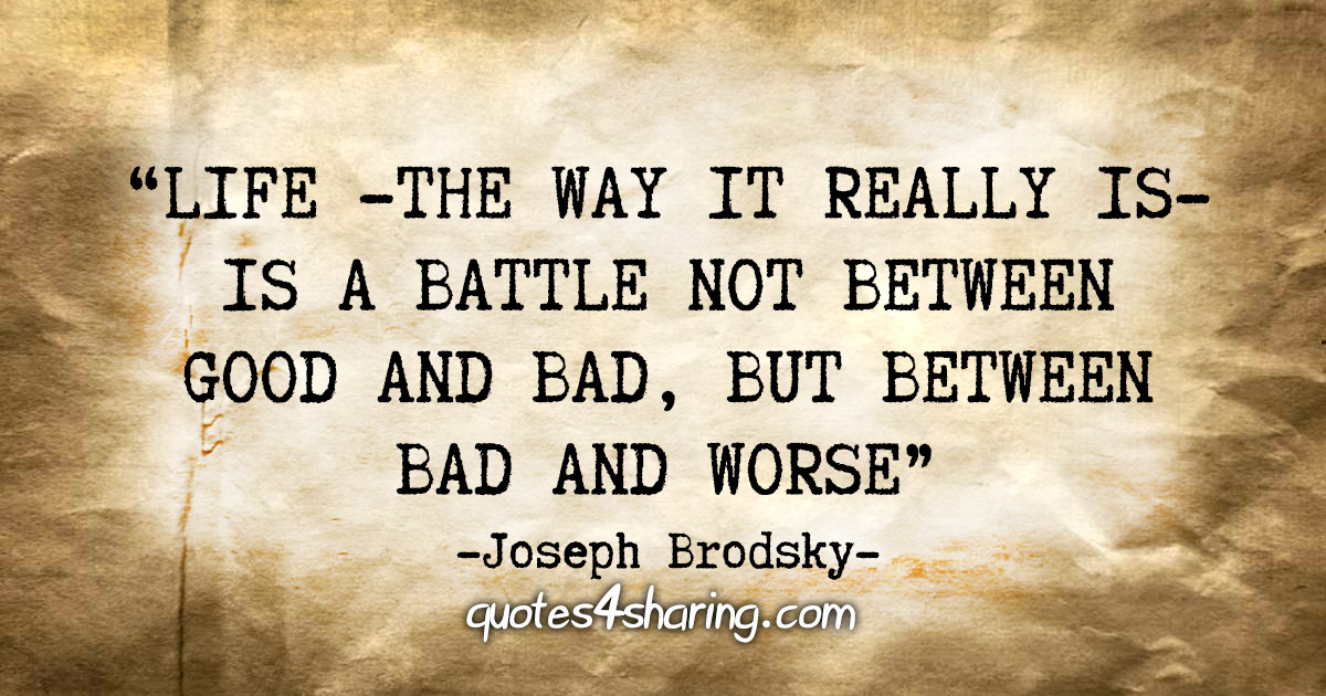 """Life -the way it really is- is a battle not between good and bad, but between bad and worse"" - Joseph Brodsky"