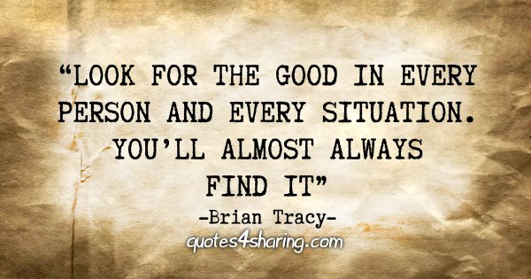 """Look for the good in every person and every situation. You'll almost always always find it"" - Brian Tracy"