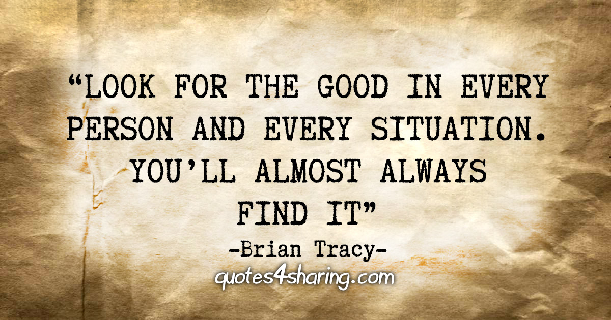 """""""Look for the good in every person and every situation. You'll almost always always find it"""" - Brian Tracy"""