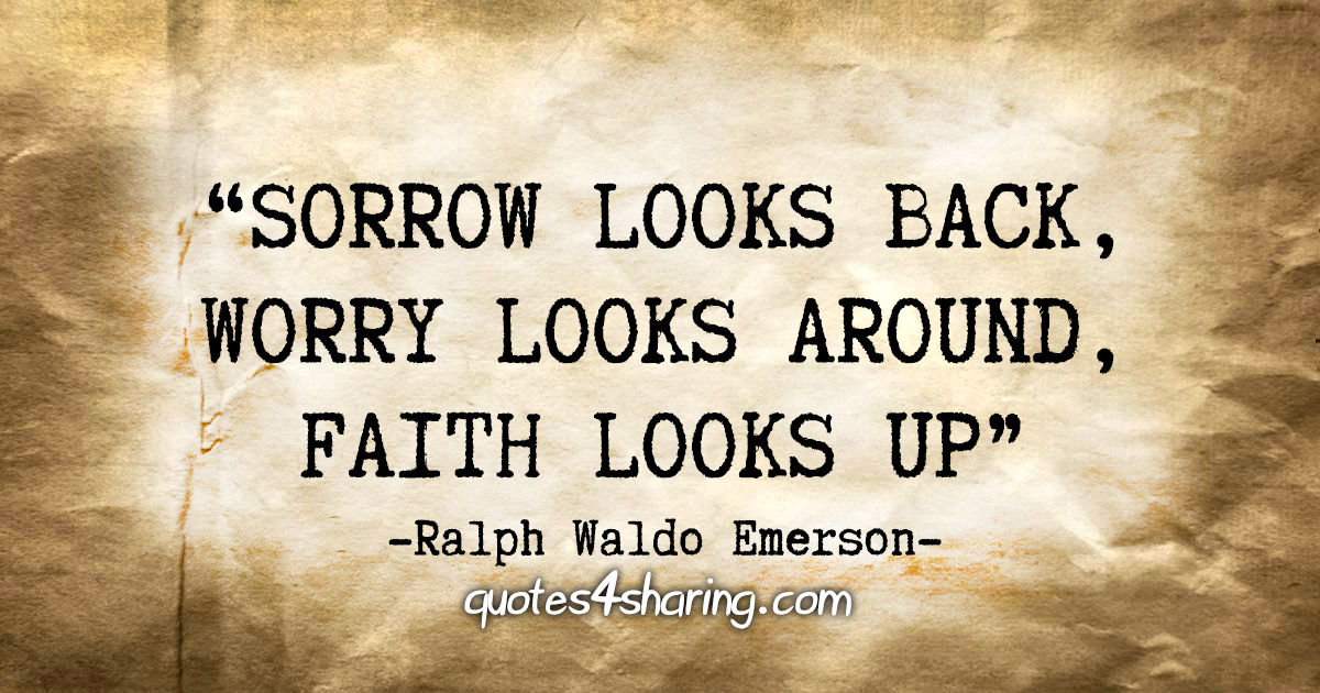 """Sorrow looks back, Worry looks around, Faith looks up"" - Ralph Waldo Emerson"