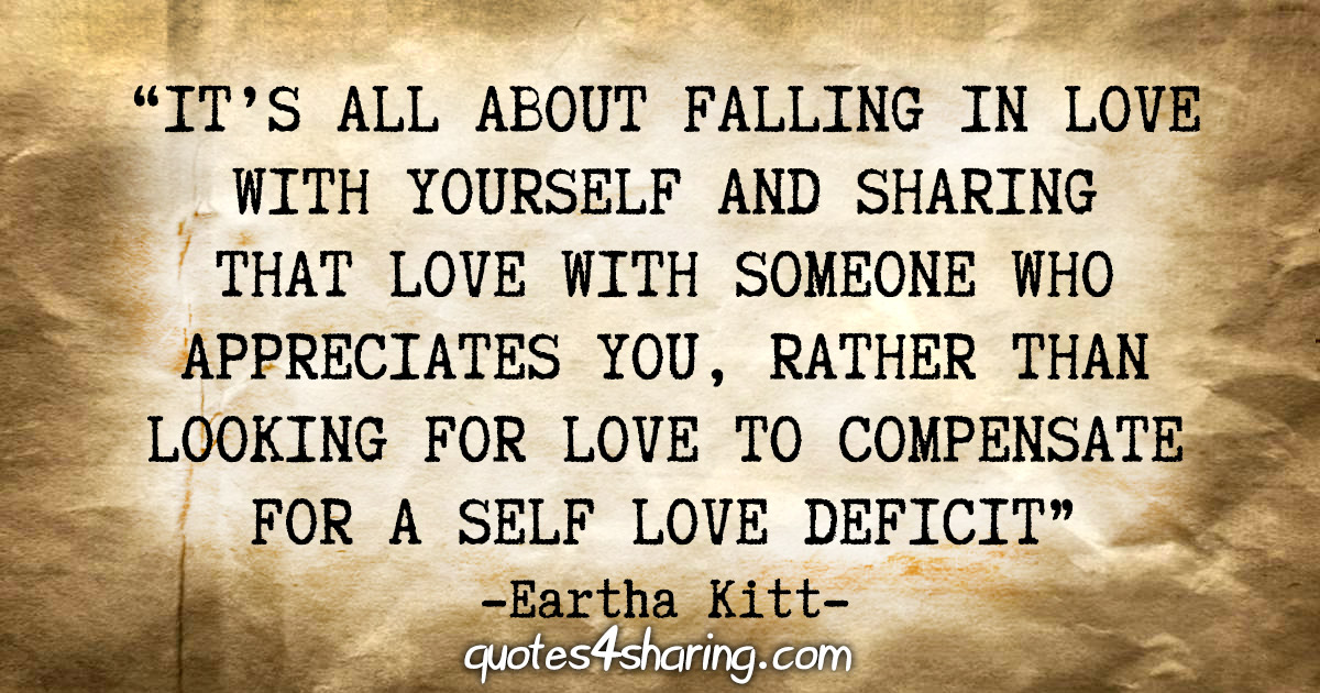 """It's all about falling in love with yourself and sharing that love with someone who appreciates you, rather than looking for love to compensate for a self love deficit"" - Eartha Kitt"