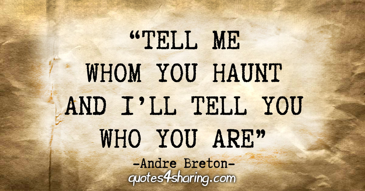 """Tell me whom you haunt and I'll tell you who you are"" - Andre Breton"
