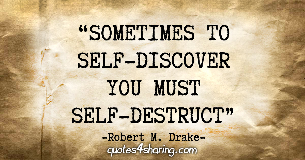 """Sometimes to self-discover you must self-destruct."" - Robert M. Drake"