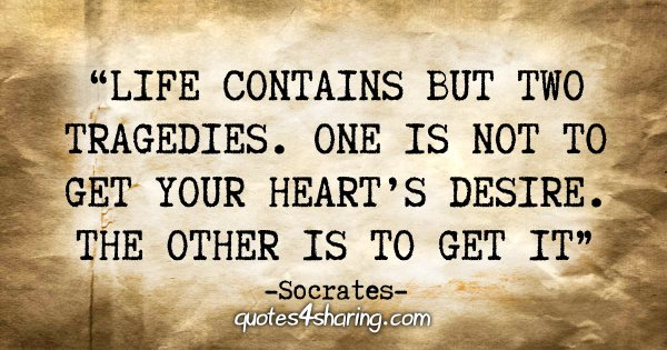 """Life contains but two tragedies. One is not to get your heart's desire. The other is to get it"" - Socrates"