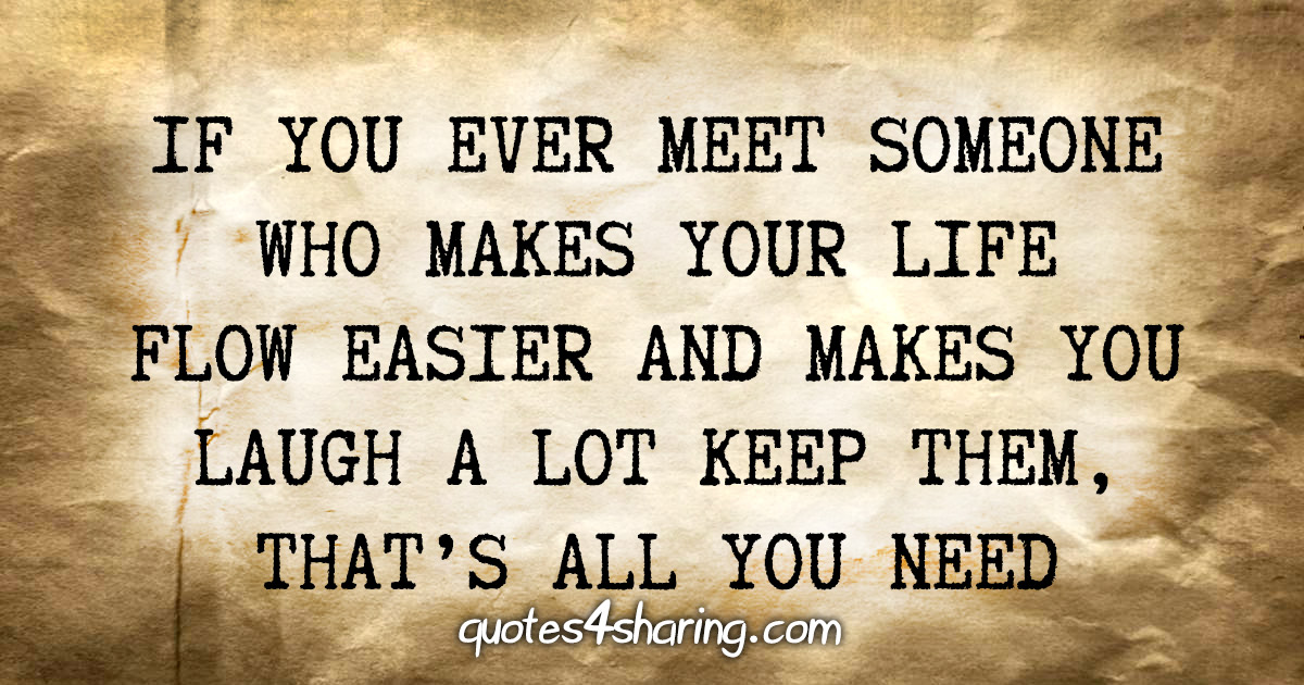 If you ever meet someone who makes your life flow easier and makes you laugh a lot keep them, that's all you need