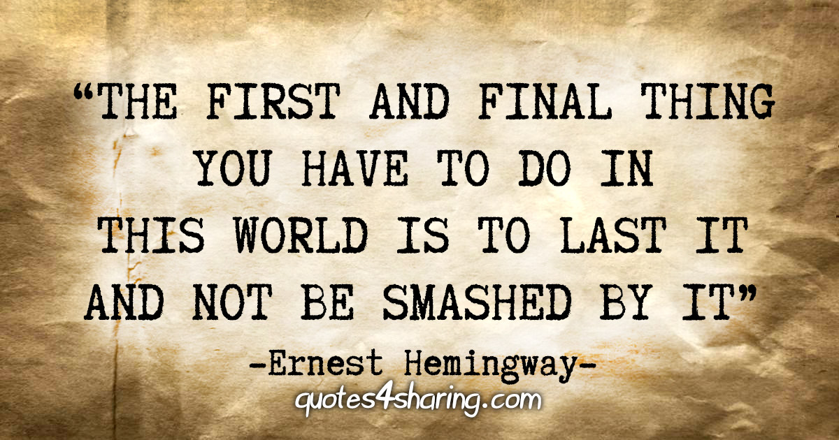 """The first and final thing you have to do in this world is to last it and not be smashed by it."" - Ernest Hemingway"