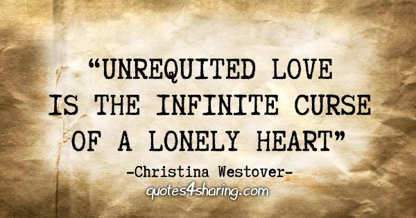 """Unrequited love is the infinite curse of a lonely heart."" - Christina Westover"