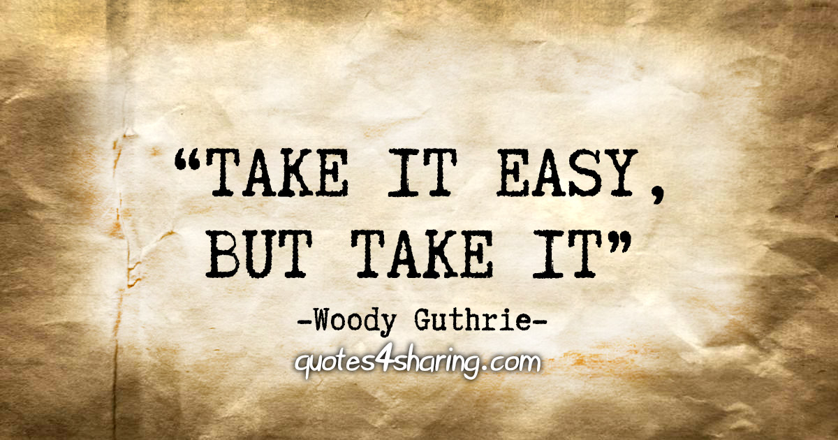 """Take it easy, but take it"" - Woody Guthrie"