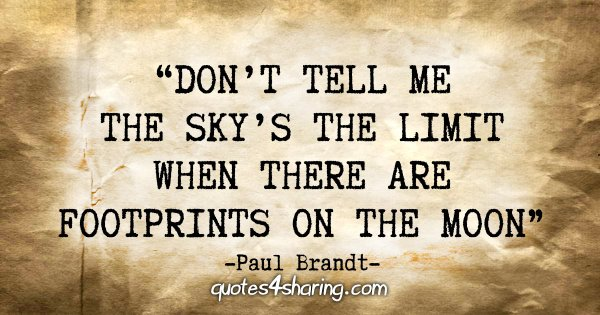 """Don't tell me the sky's the limit when there are footprints on the moon."" - Paul Brandt"
