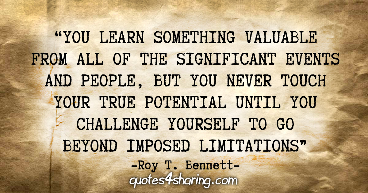 """""""You learn something valuable from all of the significant events and people, but you never touch your true potential until you challenge yourself to go beyond imposed limitations."""" - Roy T. Bennett"""