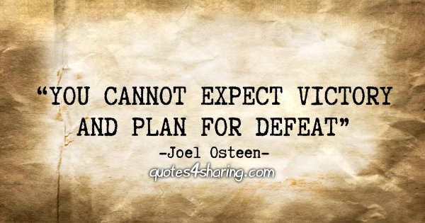 """""""You cannot expect victory and plan for defeat."""" - Joel Osteen"""