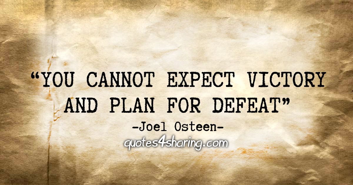 """You cannot expect victory and plan for defeat."" - Joel Osteen"