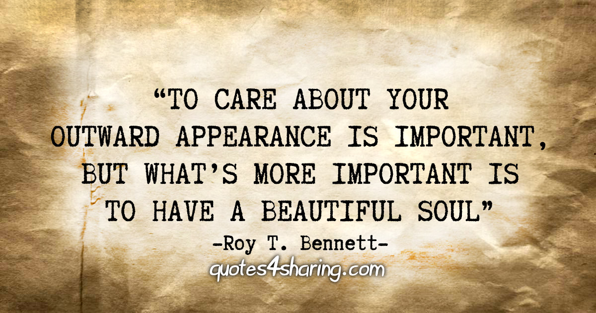 """To care about your outward appearance is important, but what's more important is to have a beautiful soul"" - Roy T. Bennett"