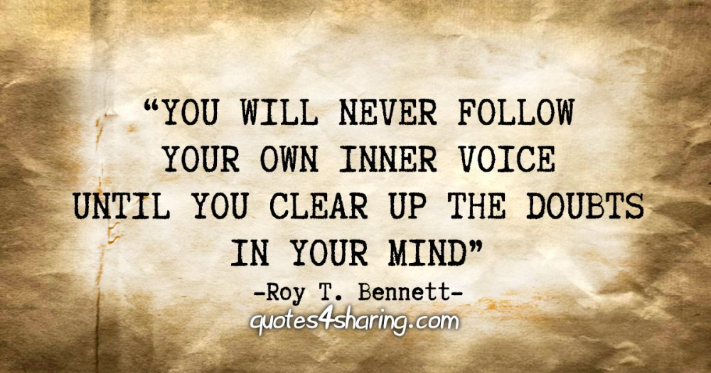 """""""You will never follow your own inner voice until you clear up the doubts in your mind."""" - Roy T. Bennett"""