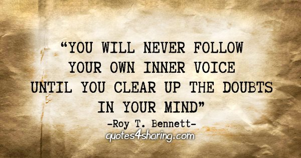 """You will never follow your own inner voice until you clear up the doubts in your mind."" - Roy T. Bennett"
