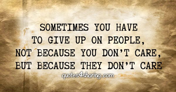 Sometimes you have to give up on people, not because you don't care, but because they don't care