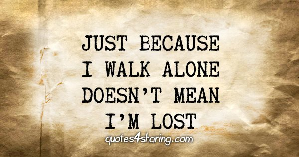 Just because i walk alone doesn't mean i'm lost