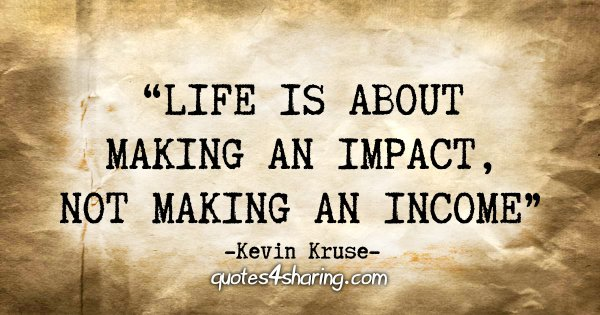 """Life is about making an impact, not making an income"" - Kevin Kruse"