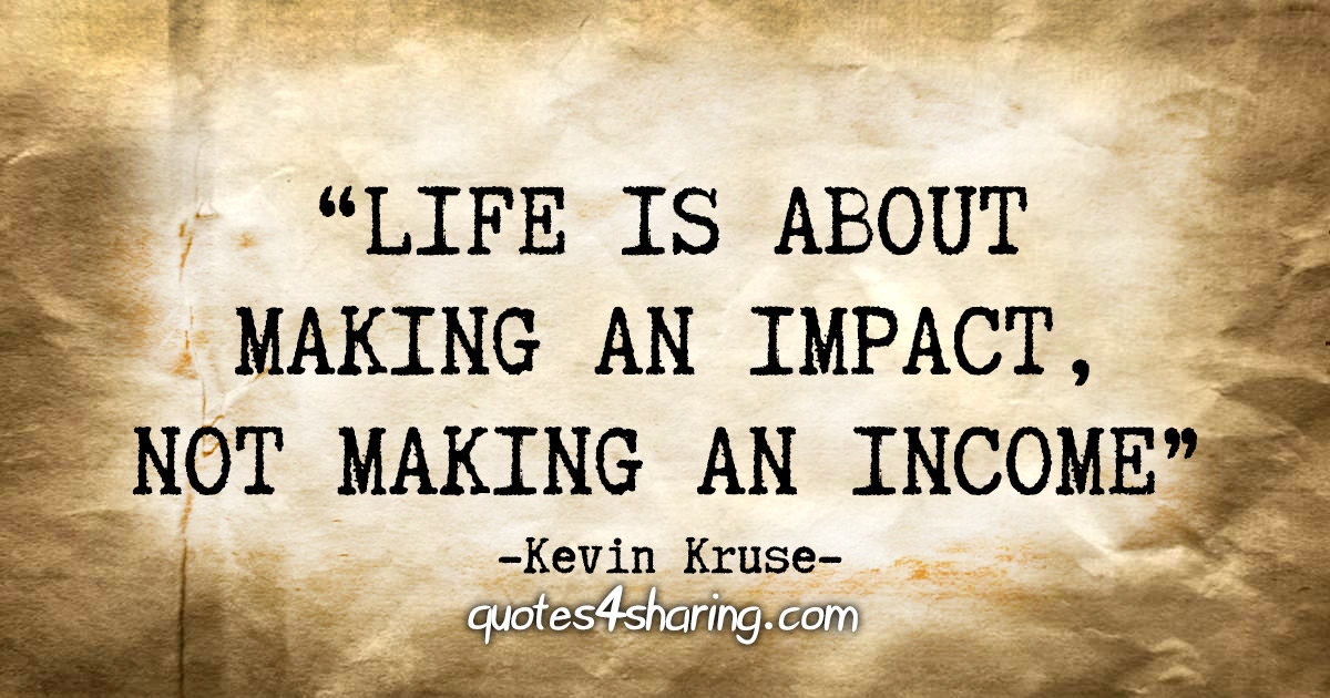 """""""Life is about making an impact, not making an income"""" - Kevin Kruse"""