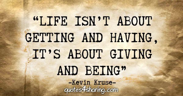 """""""Life isn't about getting and having, it's about giving and being"""" - Kevin Kruse"""