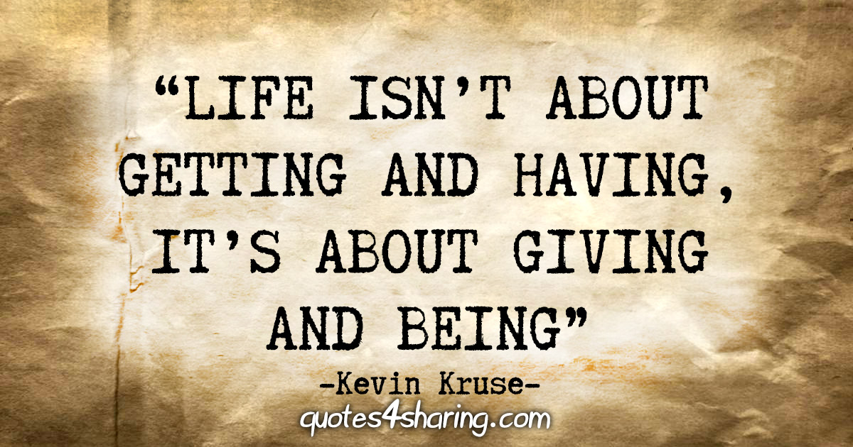 """Life isn't about getting and having, it's about giving and being"" - Kevin Kruse"