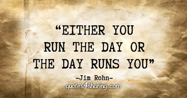 """Either you run the day or the day runs you"" - Jim Rohn"