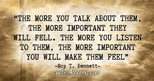 """The more you talk about them, the more important they will feel. The more you listen to them, the more important you will make them feel"" - Roy T. Bennett"