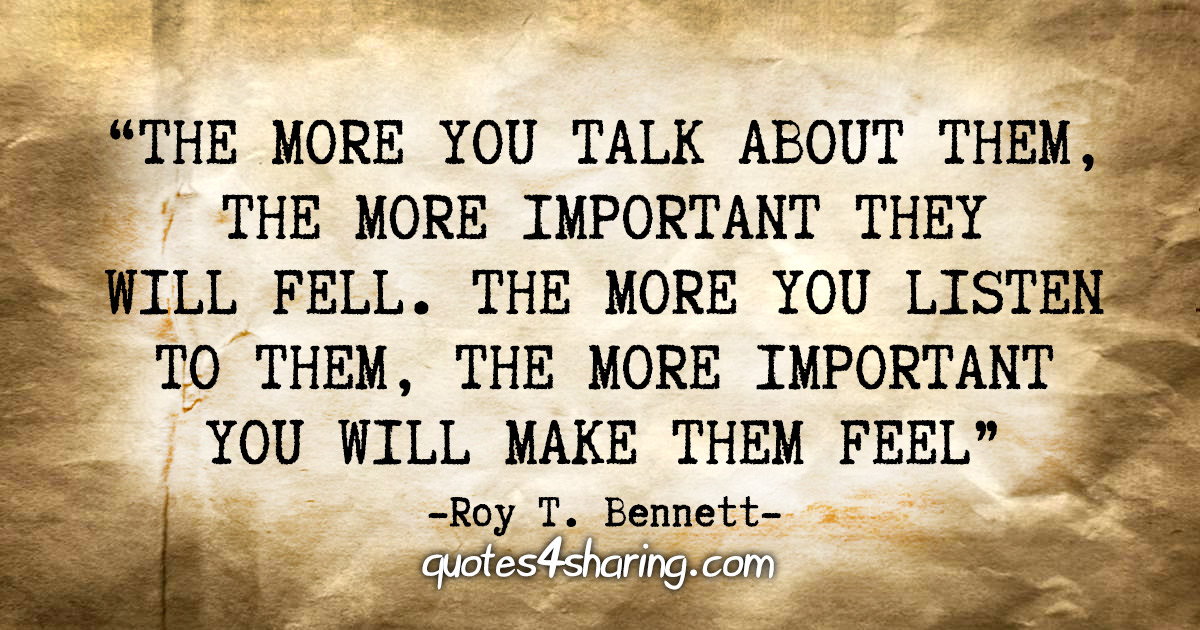 """""""The more you talk about them, the more important they will feel. The more you listen to them, the more important you will make them feel"""" - Roy T. Bennett"""