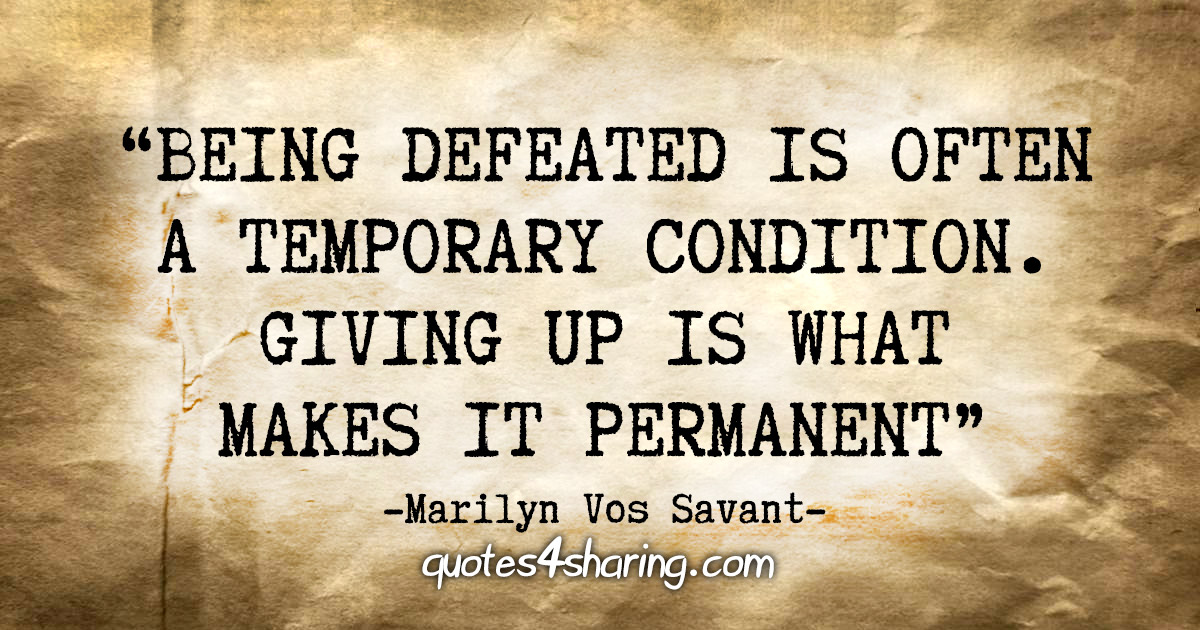 """""""Being defeated is often a temporary condition. Giving up is what makes it permanent"""" - Marilyn Vos Savant"""