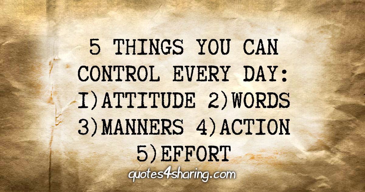 5 things you can control every day: 1) Attitude 2) Words 3) Manners 4) Action 5) Effort