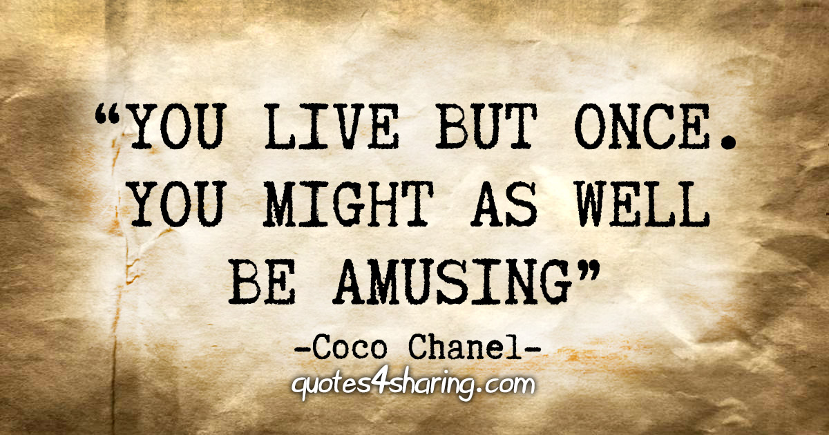 """You live but once. You might as well be amusing"" - Coco Chanel"