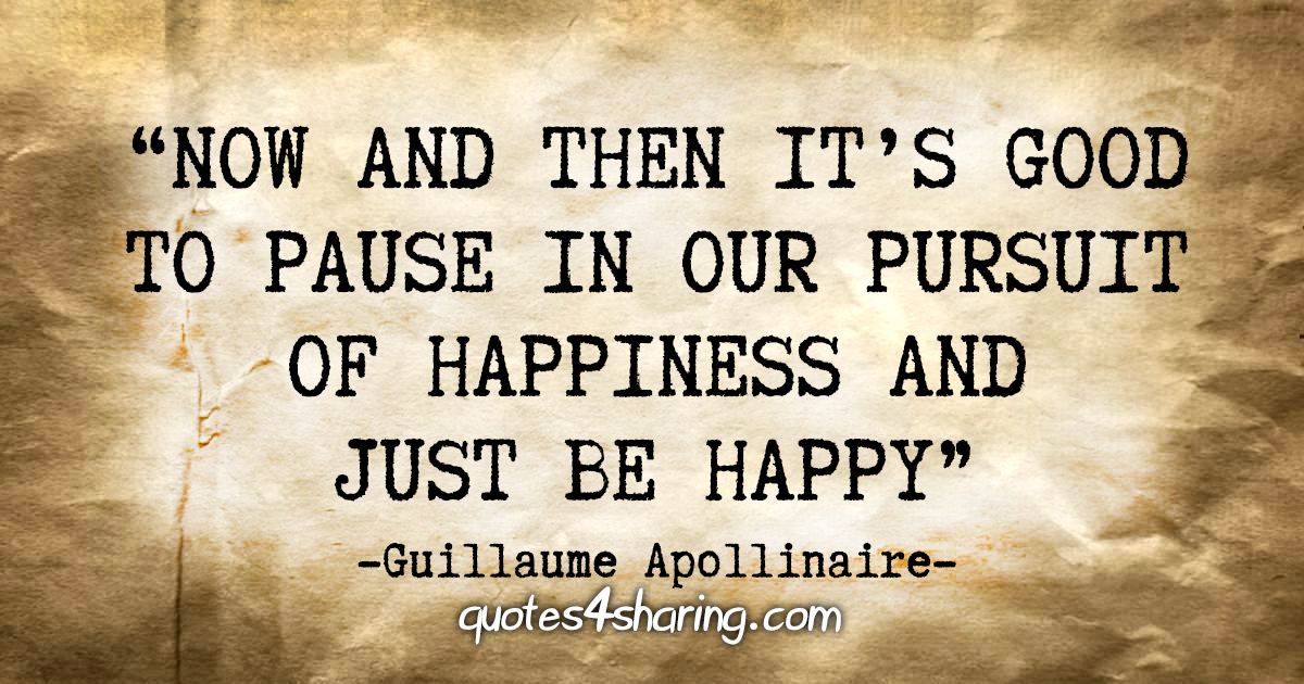 """Now and then it's good to pause in our pursuit of happiness and just be happy"" - Guillaume Apollinaire"