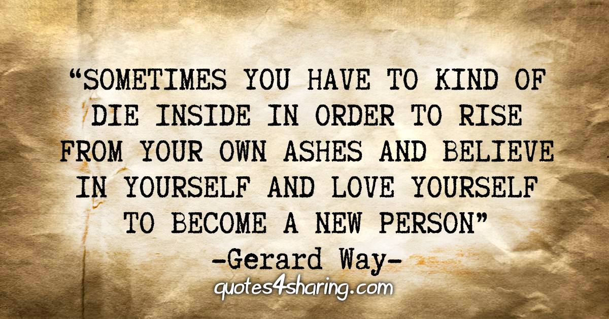 """""""Sometimes you have to kind of die inside in order to rise from your own ashes and believe in yourself and love yourself to become a new person"""" - Gerard Way"""