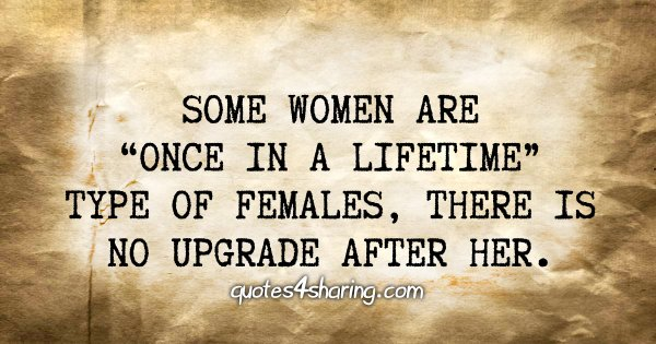 "Some women are ""once in a lifetime"" type of females, there is no upgrade after her"