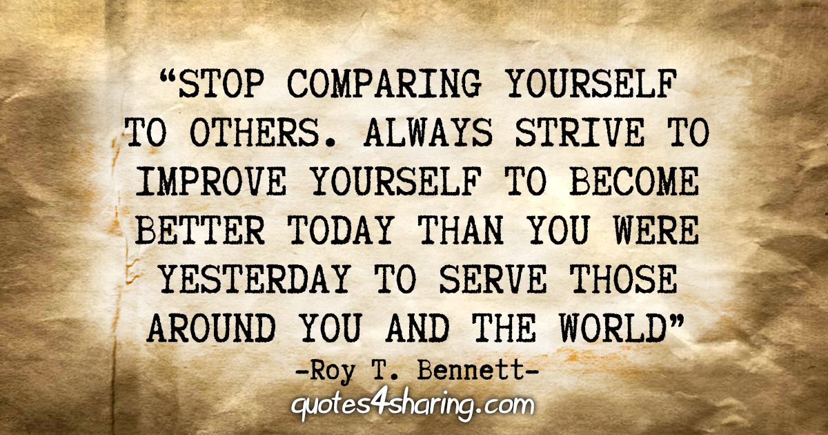 """""""Stop comparing yourself to others. Always strive to improve yourself to become better today than you were yesterday to serve those around you and the world."""" - Roy T. Bennett"""