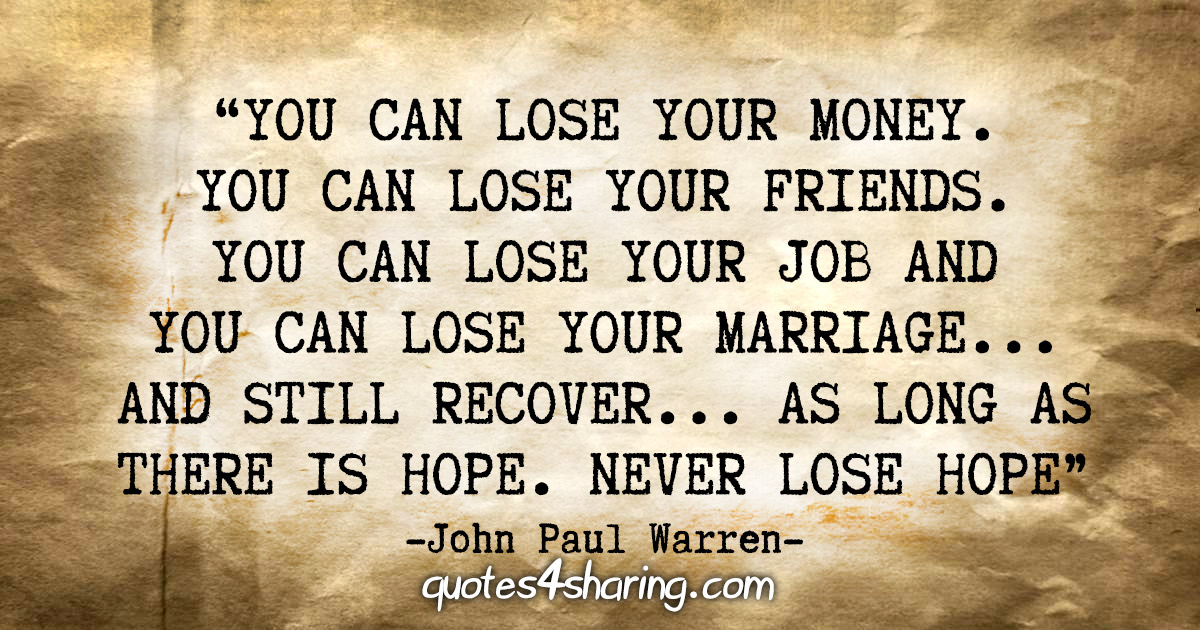 """You can lose your MONEY. You can lose your FRIENDS. You can lose your JOB and you can lose your MARRIAGE...and still recover...as long as there is HOPE. Never lose HOPE"" - John Paul Warren"
